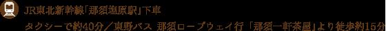 JR東北新幹線「那須塩原駅」下車 タクシーで約40分/東野バス 那須ロープウェイ行 「那須一軒茶屋」より徒歩約15分