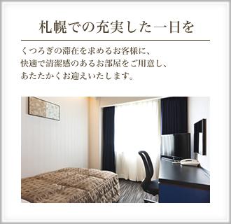 札幌での充実した一日を くつろぎの滞在を求めるお客様に、快適で清潔感のあるお部屋をご用意し、あたたかくお迎えいたします。